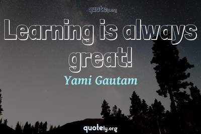 Photo Quote of Learning is always great!
