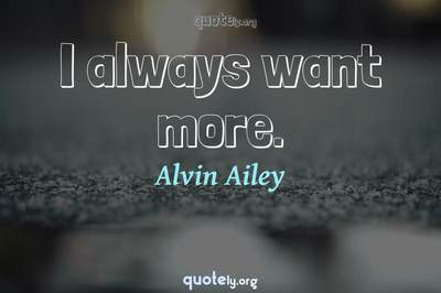 Photo Quote of I always want more.