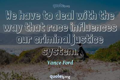 Photo Quote of We have to deal with the way that race influences our criminal justice system.