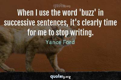 Photo Quote of When I use the word 'buzz' in successive sentences, it's clearly time for me to stop writing.