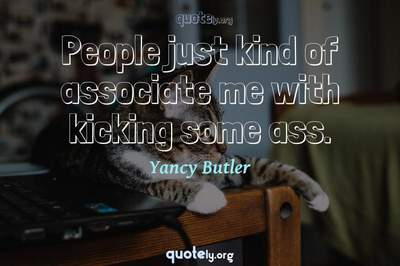 Photo Quote of People just kind of associate me with kicking some ass.