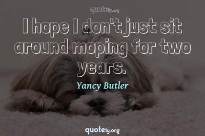 Photo Quote of I hope I don't just sit around moping for two years.