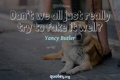 Photo Quote of Don't we all just really try to fake it well?