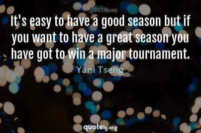 Photo Quote of It's easy to have a good season but if you want to have a great season you have got to win a major tournament.