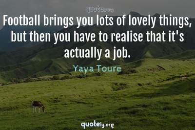 Photo Quote of Football brings you lots of lovely things, but then you have to realise that it's actually a job.