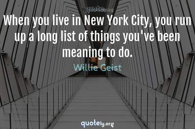 Photo Quote of When you live in New York City, you run up a long list of things you've been meaning to do.