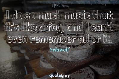 Photo Quote of I do so much music that it's like a fog, and I can't even remember all of it.