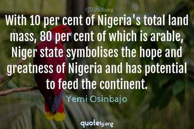 Photo Quote of With 10 per cent of Nigeria's total land mass, 80 per cent of which is arable, Niger state symbolises the hope and greatness of Nigeria and has potential to feed the continent.
