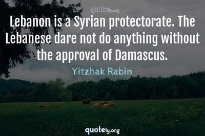 Photo Quote of Lebanon is a Syrian protectorate. The Lebanese dare not do anything without the approval of Damascus.