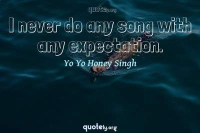 Photo Quote of I never do any song with any expectation.