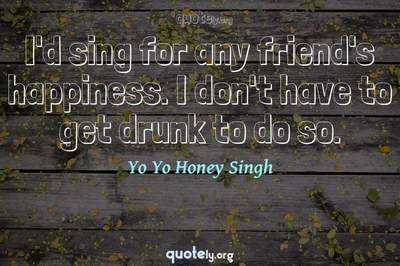 Photo Quote of I'd sing for any friend's happiness. I don't have to get drunk to do so.