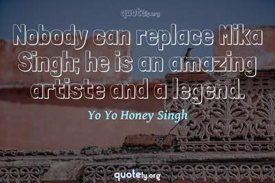 Photo Quote of Nobody can replace Mika Singh; he is an amazing artiste and a legend.
