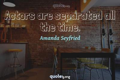 Photo Quote of Actors are separated all the time.