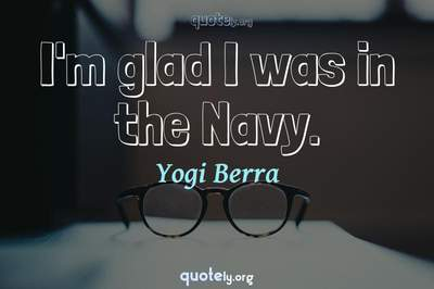 Photo Quote of I'm glad I was in the Navy.
