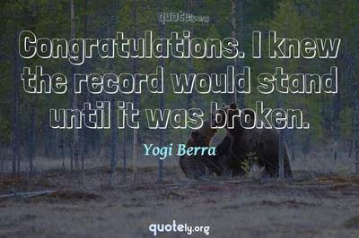 Photo Quote of Congratulations. I knew the record would stand until it was broken.