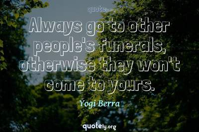 Photo Quote of Always go to other people's funerals, otherwise they won't come to yours.