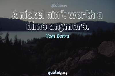 Photo Quote of A nickel ain't worth a dime anymore.