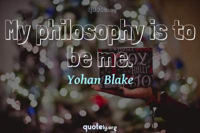 Photo Quote of My philosophy is to be me.