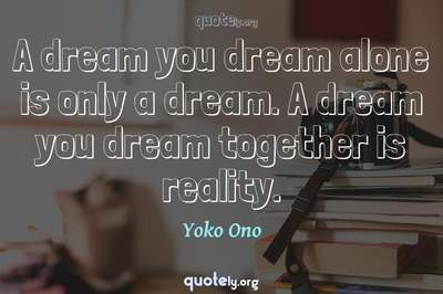 Photo Quote of A dream you dream alone is only a dream. A dream you dream together is reality.