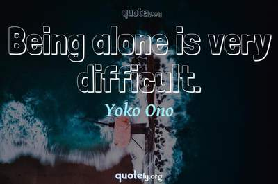 Photo Quote of Being alone is very difficult.