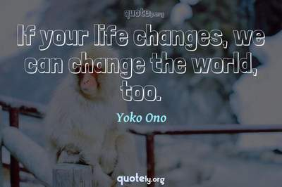 Photo Quote of If your life changes, we can change the world, too.