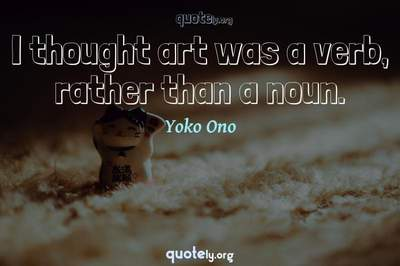 Photo Quote of I thought art was a verb, rather than a noun.