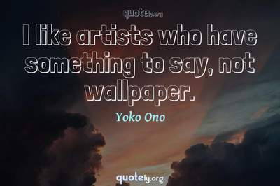Photo Quote of I like artists who have something to say, not wallpaper.