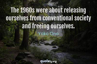 Photo Quote of The 1960s were about releasing ourselves from conventional society and freeing ourselves.