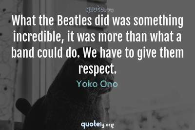 Photo Quote of What the Beatles did was something incredible, it was more than what a band could do. We have to give them respect.
