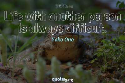 Photo Quote of Life with another person is always difficult.