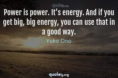 Photo Quote of Power is power. It's energy. And if you get big, big energy, you can use that in a good way.