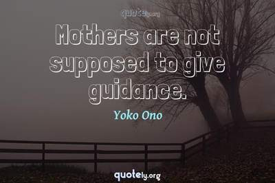 Photo Quote of Mothers are not supposed to give guidance.