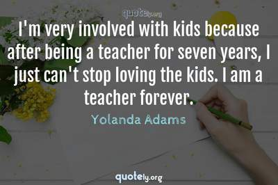 Photo Quote of I'm very involved with kids because after being a teacher for seven years, I just can't stop loving the kids. I am a teacher forever.