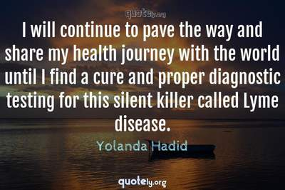 Photo Quote of I will continue to pave the way and share my health journey with the world until I find a cure and proper diagnostic testing for this silent killer called Lyme disease.