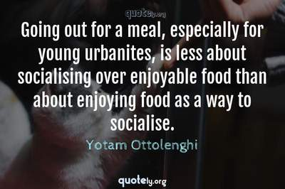 Photo Quote of Going out for a meal, especially for young urbanites, is less about socialising over enjoyable food than about enjoying food as a way to socialise.