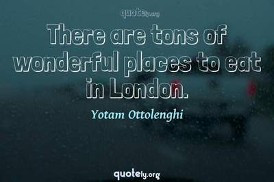 Photo Quote of There are tons of wonderful places to eat in London.
