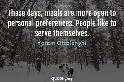 Photo Quote of These days, meals are more open to personal preferences. People like to serve themselves.