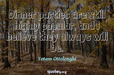 Photo Quote of Dinner parties are still highly popular, and I believe they always will be.