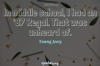 Photo Quote of In middle school, I had an '87 Regal. That was unheard of.