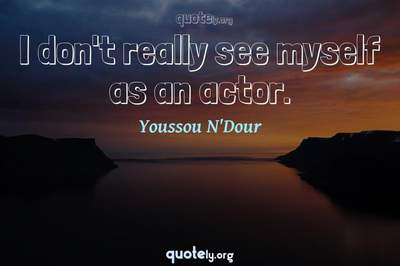 Photo Quote of I don't really see myself as an actor.