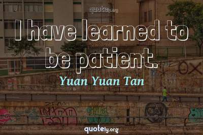 Photo Quote of I have learned to be patient.