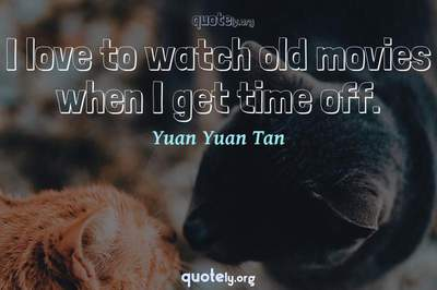 Photo Quote of I love to watch old movies when I get time off.