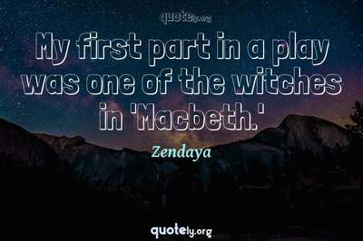 Photo Quote of My first part in a play was one of the witches in 'Macbeth.'