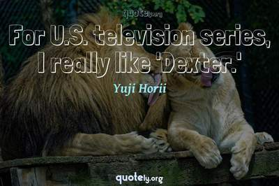 Photo Quote of For U.S. television series, I really like 'Dexter.'