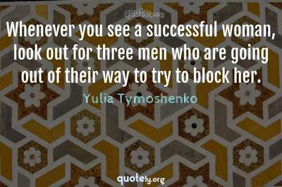 Photo Quote of Whenever you see a successful woman, look out for three men who are going out of their way to try to block her.