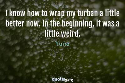 Photo Quote of I know how to wrap my turban a little better now. In the beginning, it was a little weird.