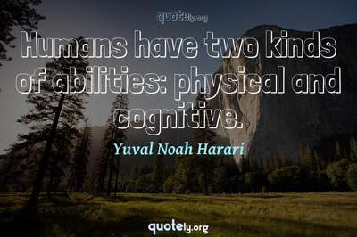 Photo Quote of Humans have two kinds of abilities: physical and cognitive.