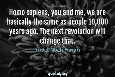 Photo Quote of Homo sapiens, you and me, we are basically the same as people 10,000 years ago. The next revolution will change that.