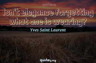 Photo Quote of Isn't elegance forgetting what one is wearing?