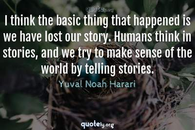 Photo Quote of I think the basic thing that happened is we have lost our story. Humans think in stories, and we try to make sense of the world by telling stories.